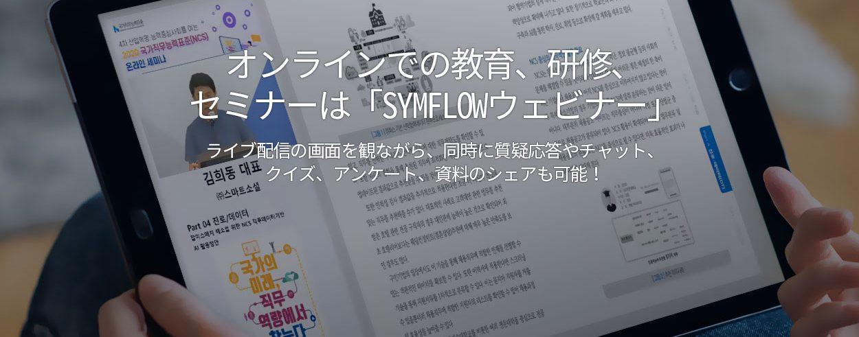 オンラインでの教育、研修、 セミナーは「SYMFLOWウェビナー」. ライブ配信の画面を観ながら、同時に質疑応答やチャット、 クイズ、アンケート、資料のシェアも可能!
