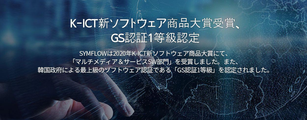 K-ICT新ソフトウェア商品大賞受賞、 GS認証1等級認定. SYMFLOWは2020年K-ICT新ソフトウェア商品大賞にて、 「マルチメディア&サービスSW部門」を受賞しました。また、 韓国政府による最上級のソフトウェア認証である「GS認証1等級」を認定されました。